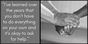 I've learned over the years that you don't have to do everything on your own and it's okay to ask for help.