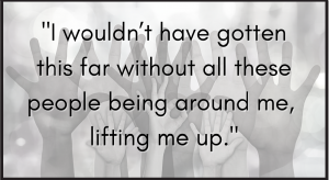 I wouldn't have gotten this far without all these people being around me, lifting me up.